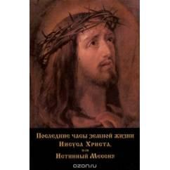 Последние часы земной жизни Иисуса Христа, или Истинный Мессия