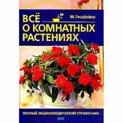 Все о комнатных растениях Полный энциклопедический справочник