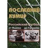 Последний кумир. Российский футбол: от яшина до газзаева