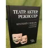 Театр. Актер. Режиссер: Краткий словарь терминов и понятий