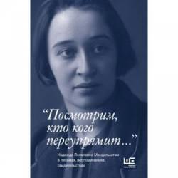 Посмотрим, кто кого переупрямит... Надежда Яковлевна Мандельштам в письмах,...